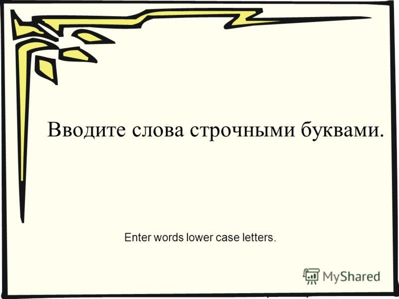 Вводите слова строчными буквами. Enter words lower case letters.
