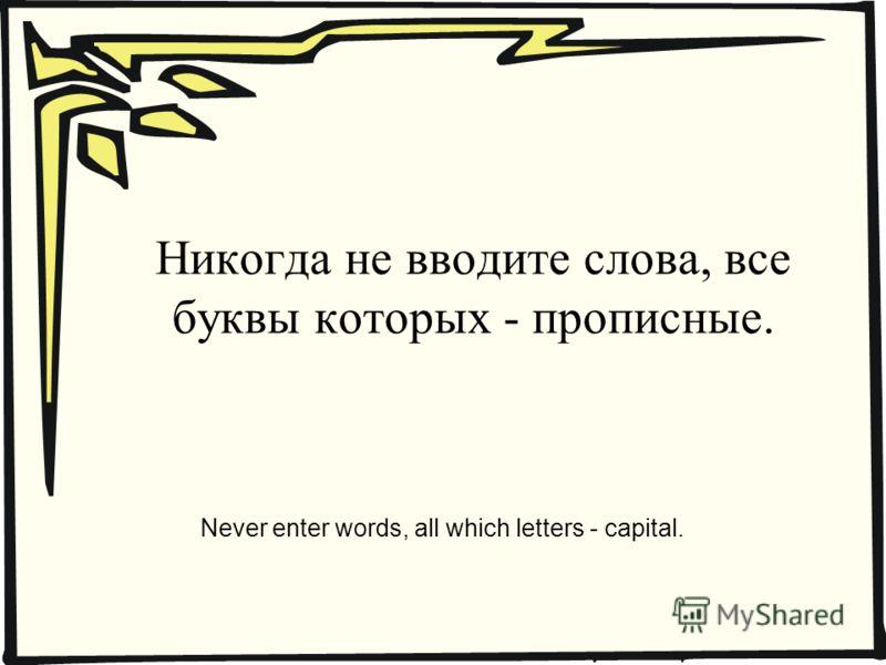 Никогда не вводите слова, все буквы которых - прописные. Never enter words, all which letters - capital.