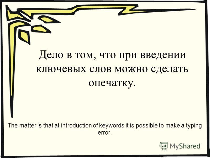 Дело в том, что при введении ключевых слов можно сделать опечатку. The matter is that at introduction of keywords it is possible to make a typing error.