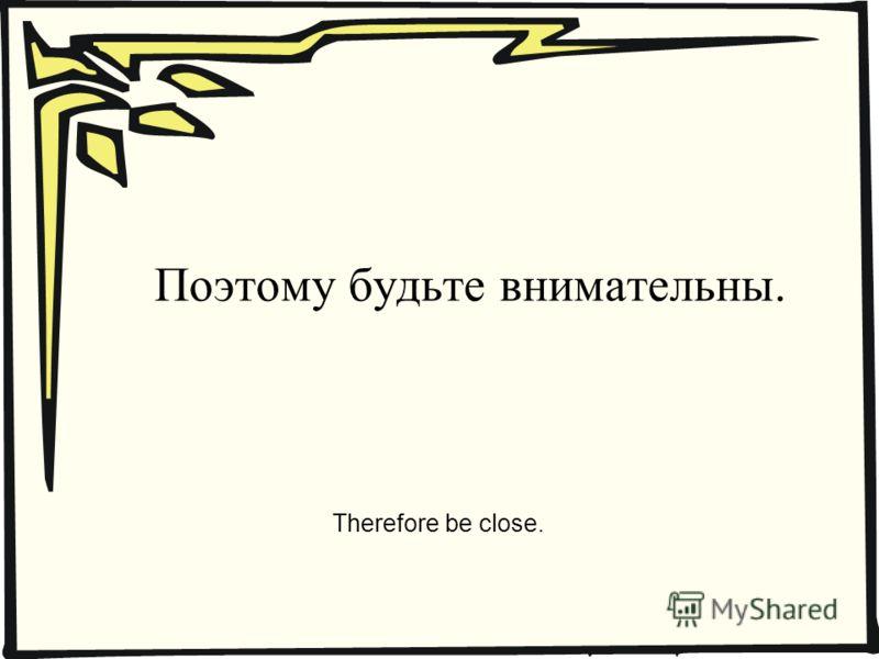 Поэтому будьте внимательны. Therefore be close.