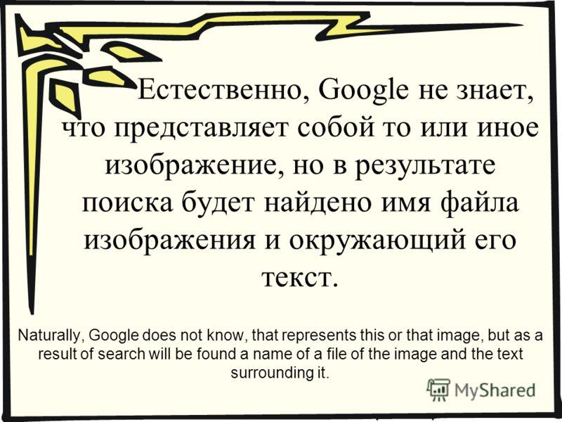 Естественно, Google не знает, что представляет собой то или иное изображение, но в результате поиска будет найдено имя файла изображения и окружающий его текст. Naturally, Google does not know, that represents this or that image, but as a result of s