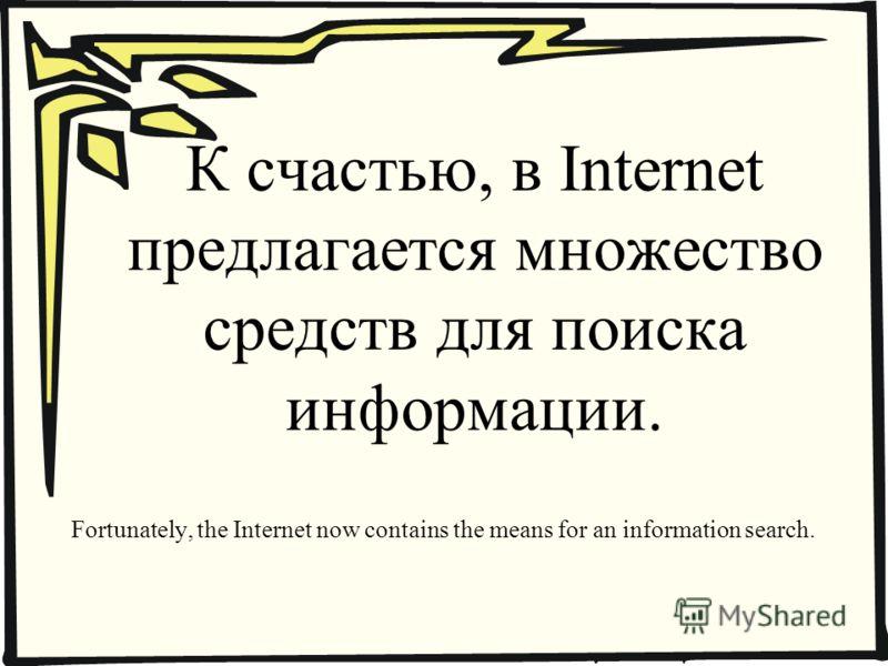 К счастью, в Internet предлагается множество средств для поиска информации. Fortunately, the Internet now contains the means for an information search.