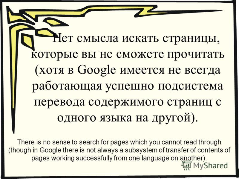 Нет смысла искать страницы, которые вы не сможете прочитать (хотя в Google имеется не всегда работающая успешно подсистема перевода содержимого страниц с одного языка на другой). There is no sense to search for pages which you cannot read through (th
