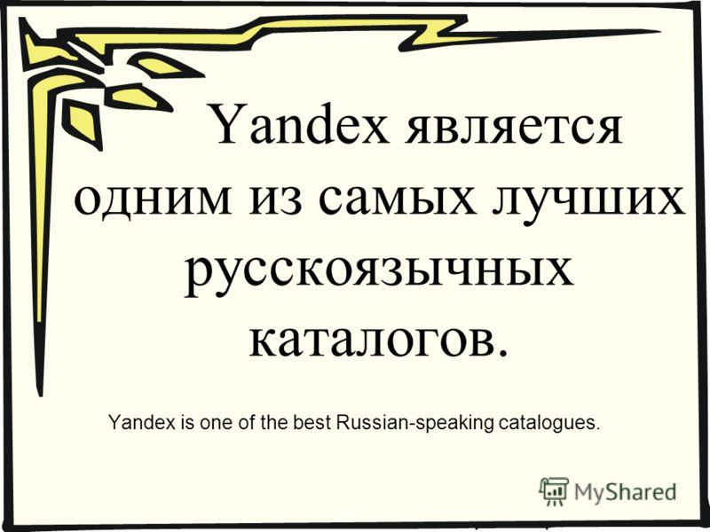 Yandex является одним из самых лучших русскоязычных каталогов. Yandex is one of the best Russian-speaking catalogues.
