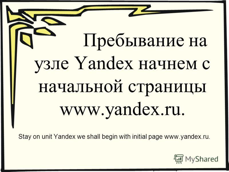 Пребывание на узле Yandex начнем с начальной страницы www.yandex.ru. Stay on unit Yandex we shall begin with initial page www.yandex.ru.