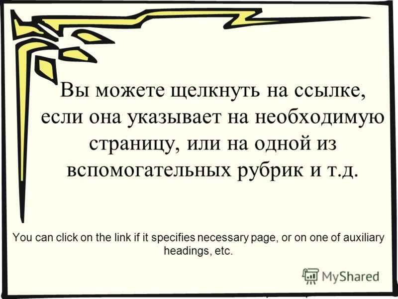 Вы можете щелкнуть на ссылке, если она указывает на необходимую страницу, или на одной из вспомогательных рубрик и т.д. You can click on the link if it specifies necessary page, or on one of auxiliary headings, etc.