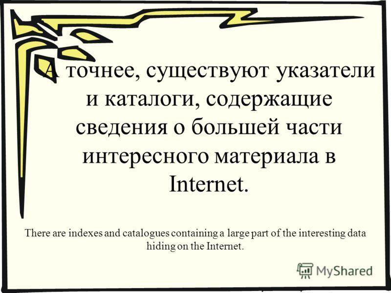А точнее, существуют указатели и каталоги, содержащие сведения о большей части интересного материала в Internet. There are indexes and catalogues containing a large part of the interesting data hiding on the Internet.