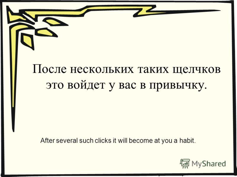 После нескольких таких щелчков это войдет у вас в привычку. After several such clicks it will become at you a habit.