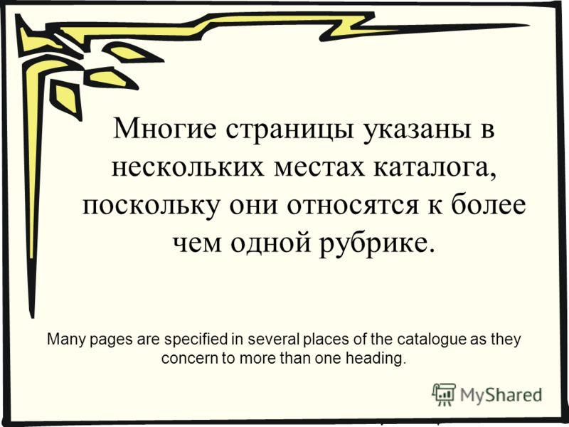 Многие страницы указаны в нескольких местах каталога, поскольку они относятся к более чем одной рубрике. Many pages are specified in several places of the catalogue as they concern to more than one heading.