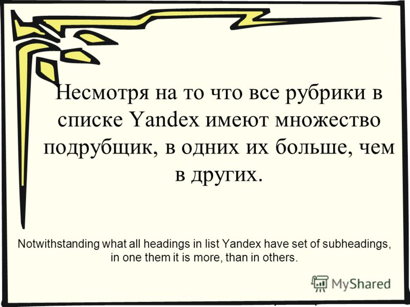 Несмотря на то что все рубрики в списке Yandex имеют множество подрубщик, в одних их больше, чем в других. Notwithstanding what all headings in list Yandex have set of subheadings, in one them it is more, than in others.