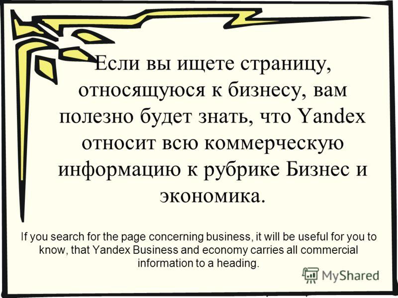 Если вы ищете страницу, относящуюся к бизнесу, вам полезно будет знать, что Yandex относит всю коммерческую информацию к рубрике Бизнес и экономика. If you search for the page concerning business, it will be useful for you to know, that Yandex Busine