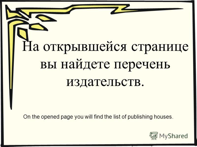 На открывшейся странице вы найдете перечень издательств. On the opened page you will find the list of publishing houses.
