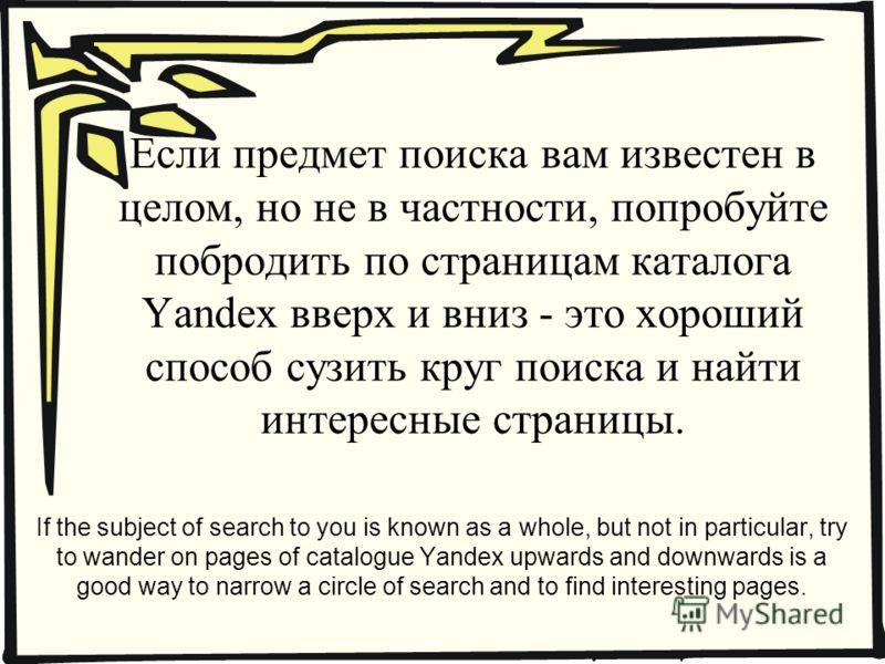 Если предмет поиска вам известен в целом, но не в частности, попробуйте побродить по страницам каталога Yandex вверх и вниз - это хороший способ сузить круг поиска и найти интересные страницы. If the subject of search to you is known as a whole, but