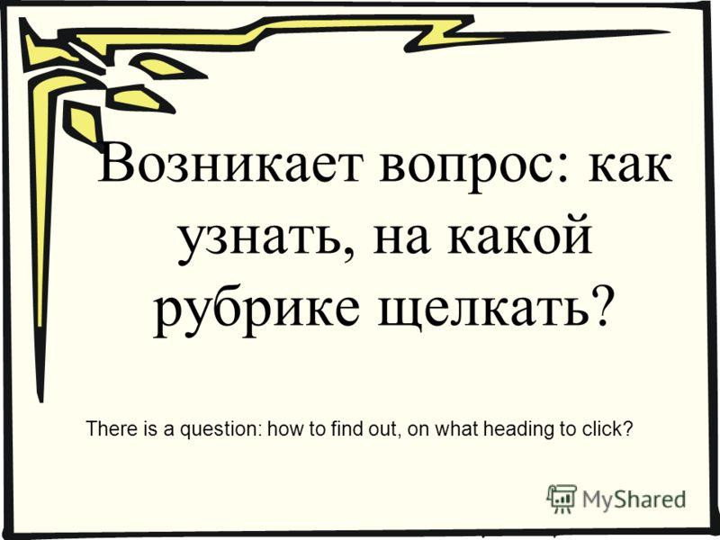 Возникает вопрос: как узнать, на какой рубрике щелкать? There is a question: how to find out, on what heading to click?