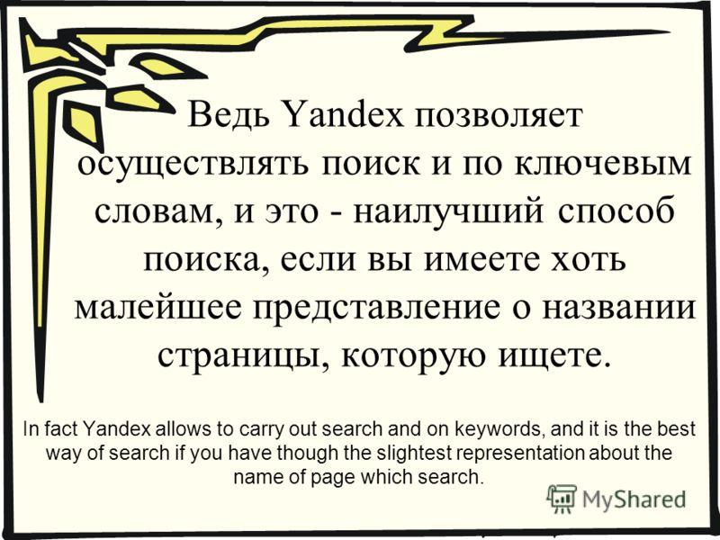 Ведь Yandex позволяет осуществлять поиск и по ключевым словам, и это - наилучший способ поиска, если вы имеете хоть малейшее представление о названии страницы, которую ищете. In fact Yandex allows to carry out search and on keywords, and it is the be
