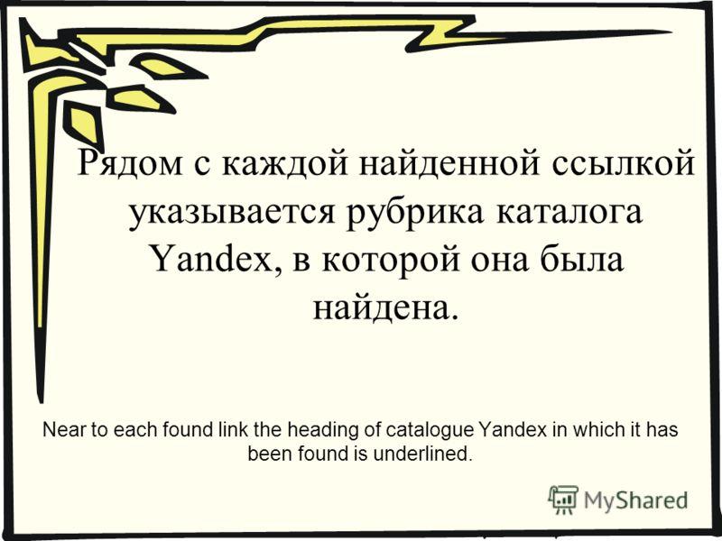 Рядом с каждой найденной ссылкой указывается рубрика каталога Yandex, в которой она была найдена. Near to each found link the heading of catalogue Yandex in which it has been found is underlined.