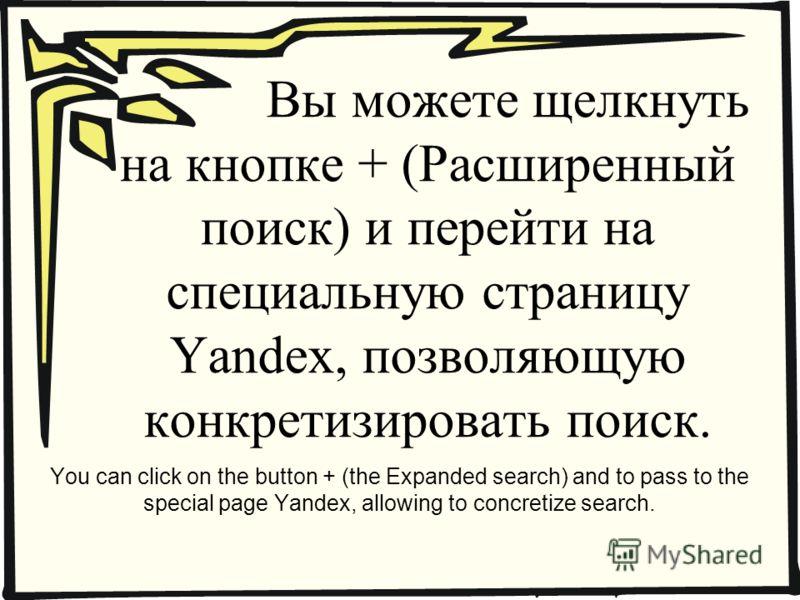 Вы можете щелкнуть на кнопке + (Расширенный поиск) и перейти на специальную страницу Yandex, позволяющую конкретизировать поиск. You can click on the button + (the Expanded search) and to pass to the special page Yandex, allowing to concretize search