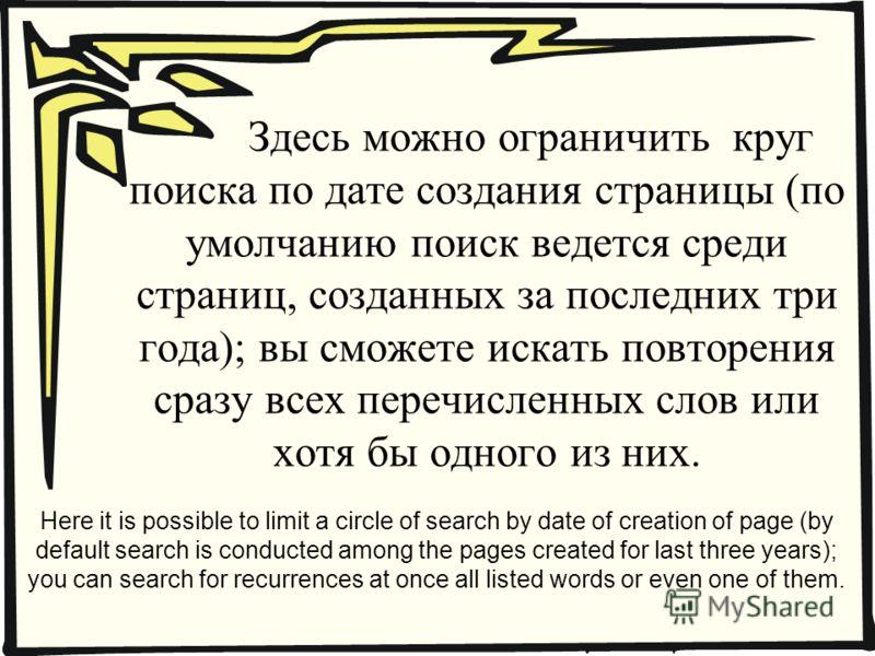 Здесь можно ограничить круг поиска по дате создания страницы (по умолчанию поиск ведется среди страниц, созданных за последних три года); вы сможете искать повторения сразу всех перечисленных слов или хотя бы одного из них. Here it is possible to lim