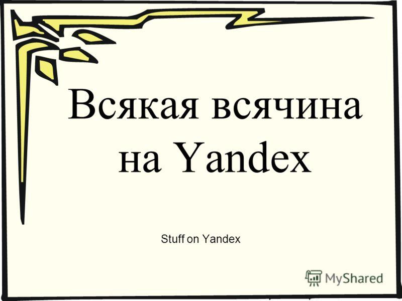 Всякая всячина на Yandex Stuff on Yandex