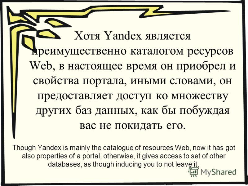 Хотя Yandex является преимущественно каталогом ресурсов Web, в настоящее время он приобрел и свойства портала, иными словами, он предоставляет доступ ко множеству других баз данных, как бы побуждая вас не покидать его. Though Yandex is mainly the cat