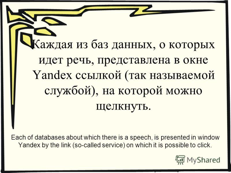 Каждая из баз данных, о которых идет речь, представлена в окне Yandex ссылкой (так называемой службой), на которой можно щелкнуть. Each of databases about which there is a speech, is presented in window Yandex by the link (so-called service) on which