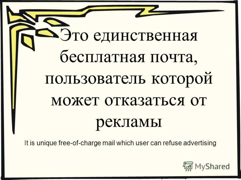Это единственная бесплатная почта, пользователь которой может отказаться от рекламы It is unique free-of-charge mail which user can refuse advertising