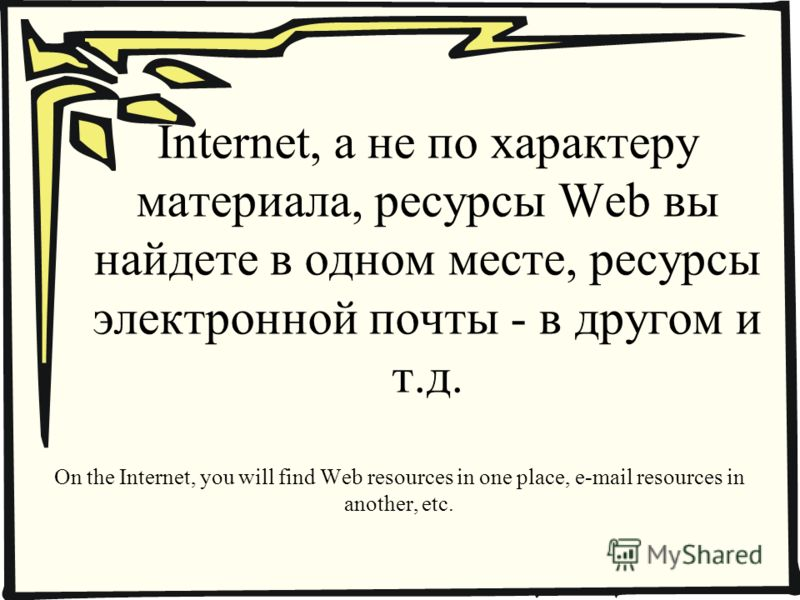 Internet, а не по характеру материала, ресурсы Web вы найдете в одном месте, ресурсы электронной почты - в другом и т.д. On the Internet, you will find Web resources in one place, e-mail resources in another, etc.