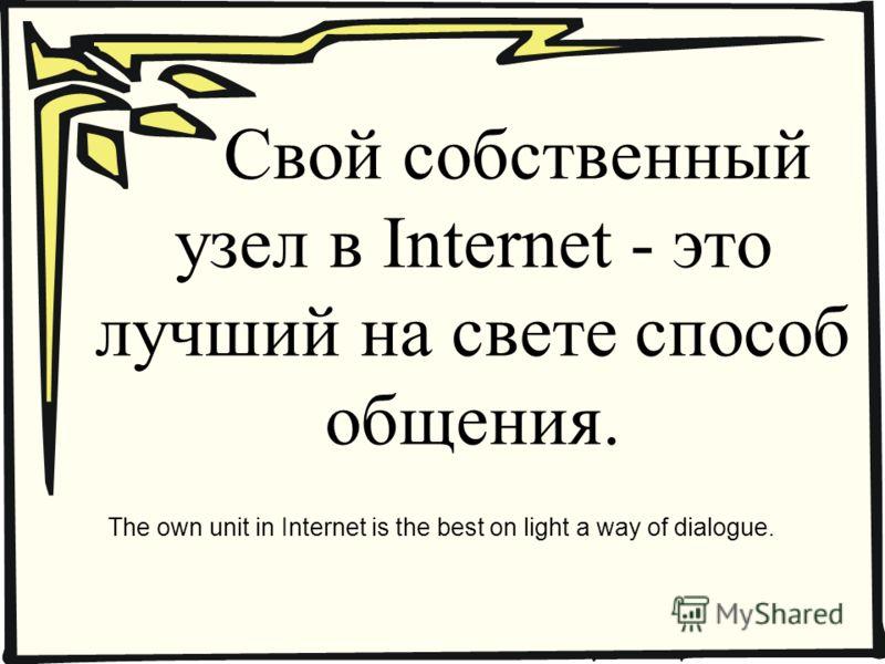 Свой собственный узел в Internet - это лучший на свете способ общения. The own unit in Internet is the best on light a way of dialogue.