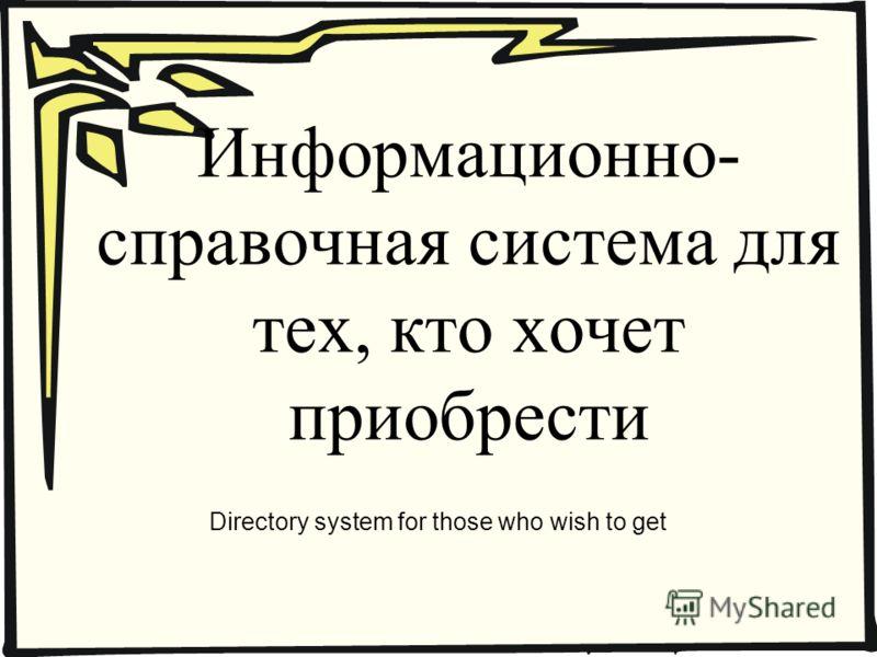 Информационно- справочная система для тех, кто хочет приобрести Directory system for those who wish to get