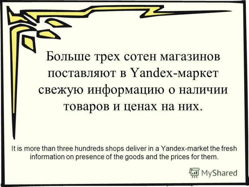 Больше трех сотен магазинов поставляют в Yandex-маркет свежую информацию о наличии товаров и ценах на них. It is more than three hundreds shops deliver in a Yandex-market the fresh information on presence of the goods and the prices for them.