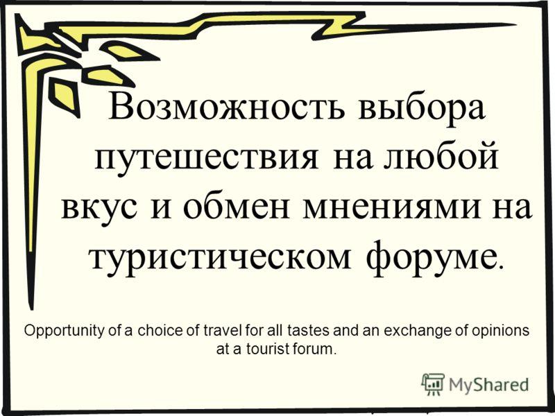 Возможность выбора путешествия на любой вкус и обмен мнениями на туристическом форуме. Opportunity of a choice of travel for all tastes and an exchange of opinions at a tourist forum.