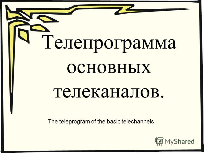 Телепрограмма основных телеканалов. The teleprogram of the basic telechannels.