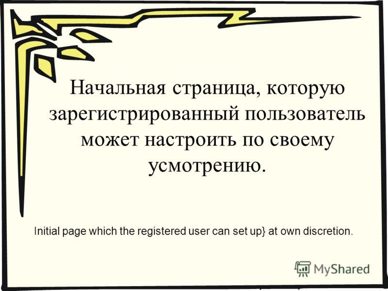Начальная страница, которую зарегистрированный пользователь может настроить по своему усмотрению. Initial page which the registered user can set up} at own discretion.