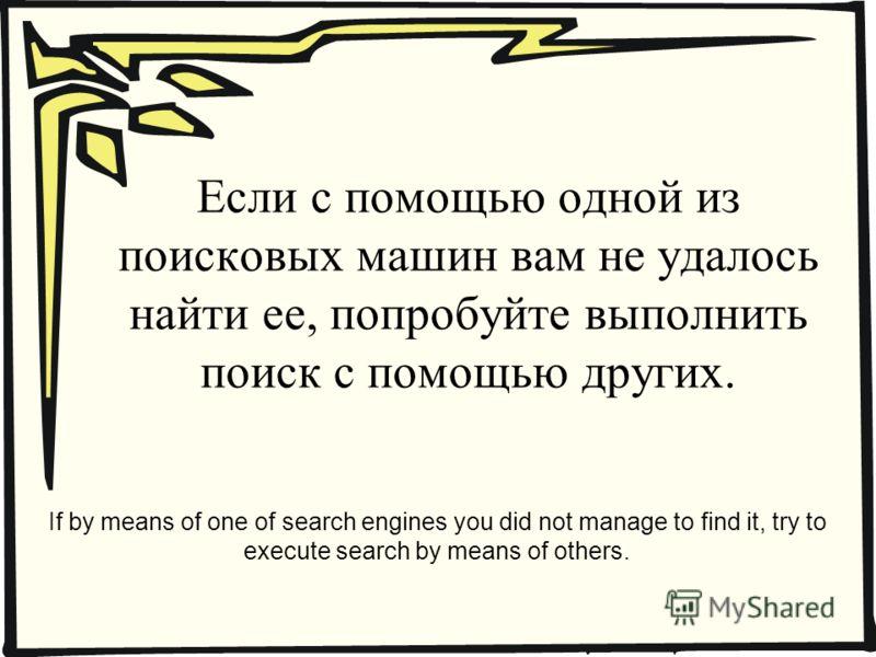Если с помощью одной из поисковых машин вам не удалось найти ее, попробуйте выполнить поиск с помощью других. If by means of one of search engines you did not manage to find it, try to execute search by means of others.