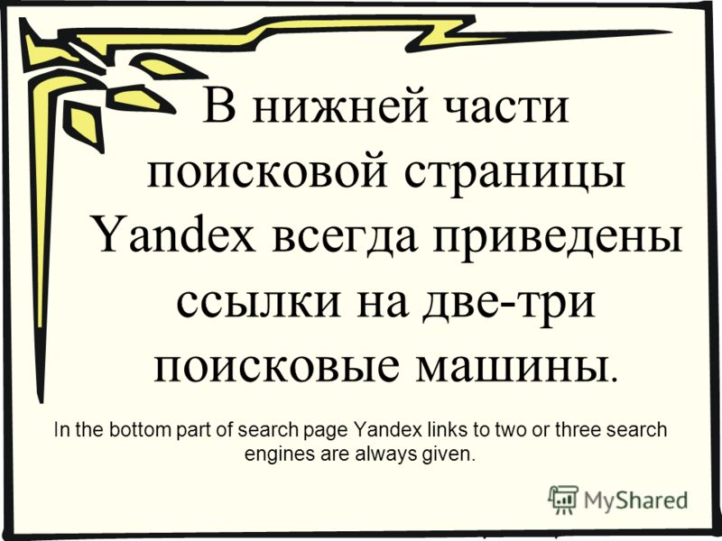 В нижней части поисковой страницы Yandex всегда приведены ссылки на две-три поисковые машины. In the bottom part of search page Yandex links to two or three search engines are always given.