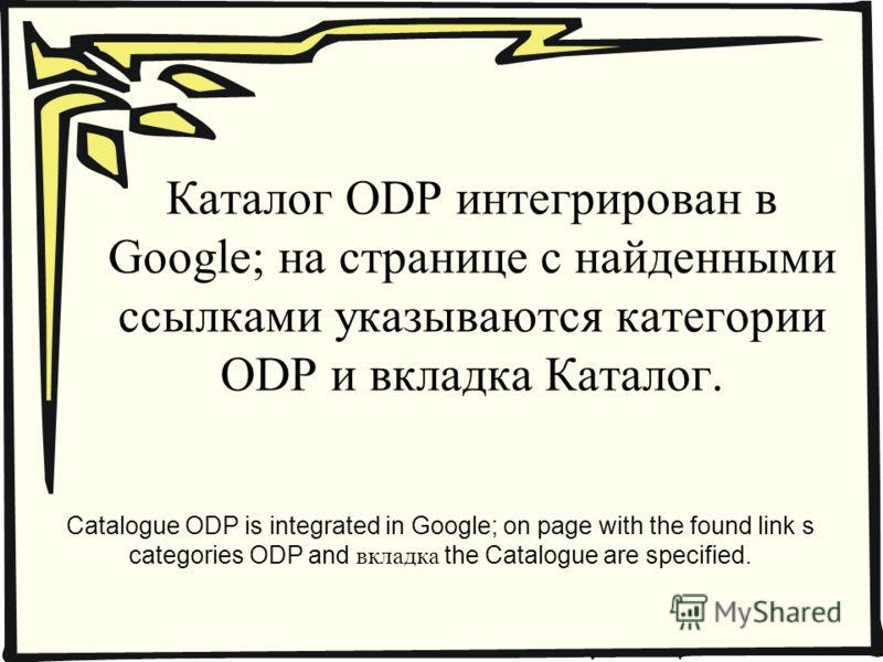 Каталог ODP интегрирован в Google; на странице с найденными ссылками указываются категории ODP и вкладка Каталог. Catalogue ODP is integrated in Google; on page with the found link s categories ODP and вкладка the Catalogue are specified.