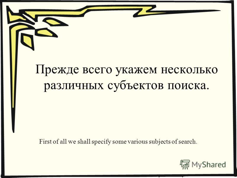 Прежде всего укажем несколько различных субъектов поиска. First of all we shall specify some various subjects of search.