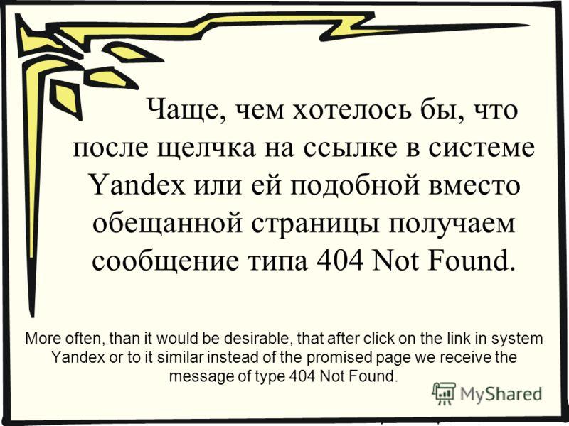 Чаще, чем хотелось бы, что после щелчка на ссылке в системе Yandex или ей подобной вместо обещанной страницы получаем сообщение типа 404 Not Found. More often, than it would be desirable, that after click on the link in system Yandex or to it similar