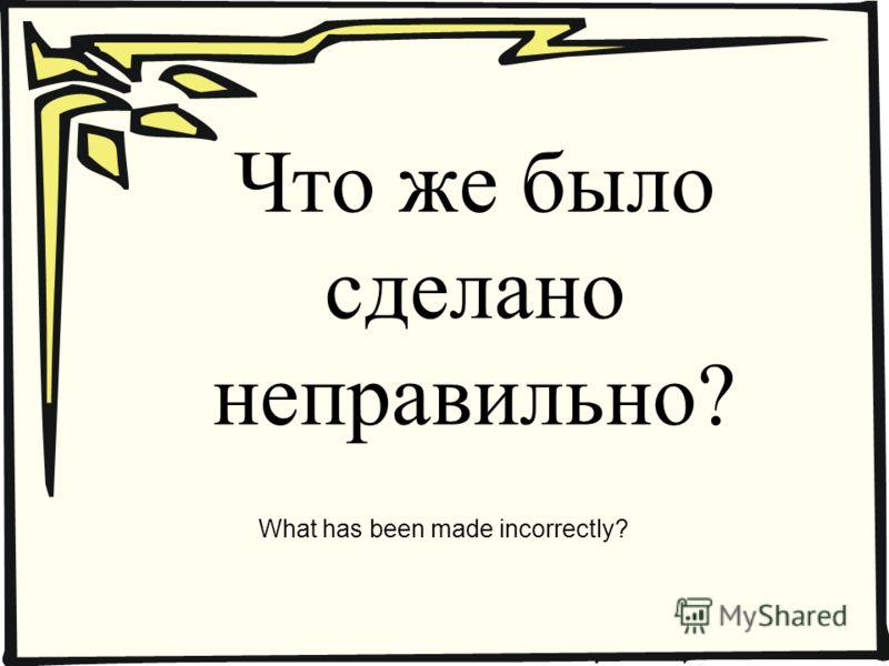 Что же было сделано неправильно? What has been made incorrectly?