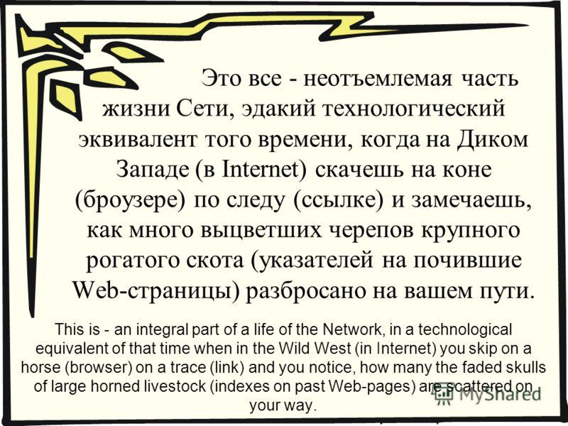 Это все - неотъемлемая часть жизни Сети, эдакий технологический эквивалент того времени, когда на Диком Западе (в Internet) скачешь на коне (броузере) по следу (ссылке) и замечаешь, как много выцветших черепов крупного рогатого скота (указателей на п