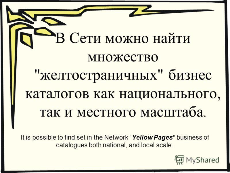 В Сети можно найти множество желтостраничных бизнес каталогов как национального, так и местного масштаба. It is possible to find set in the Network Yellow Pages  business of catalogues both national, and local scale.