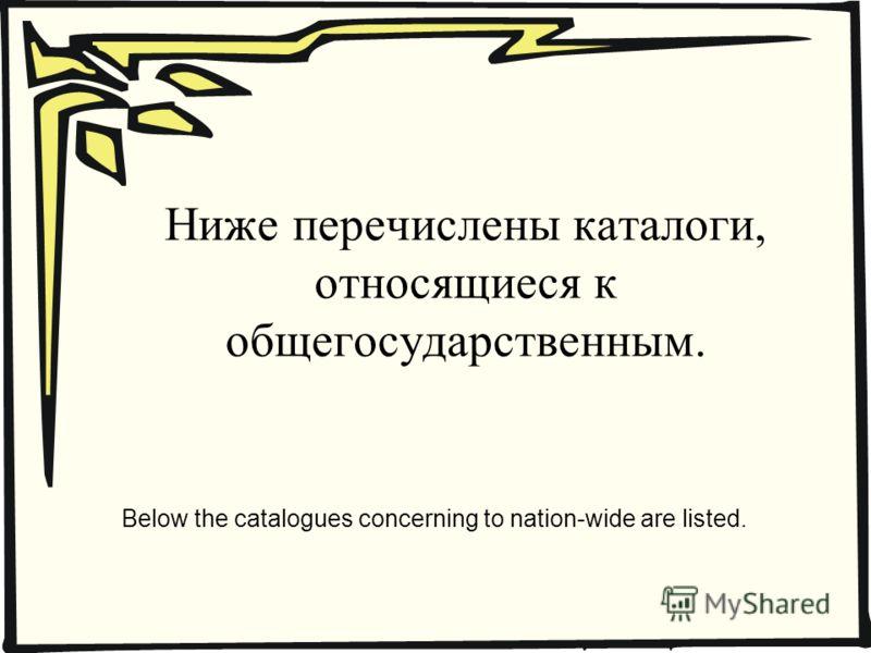 Ниже перечислены каталоги, относящиеся к общегосударственным. Below the catalogues concerning to nation-wide are listed.