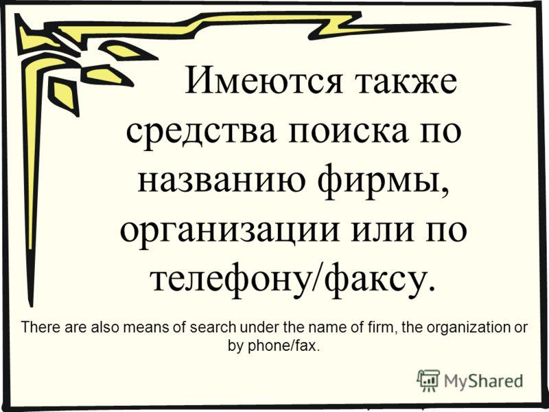 Имеются также средства поиска по названию фирмы, организации или по телефону/факсу. There are also means of search under the name of firm, the organization or by phone/fax.