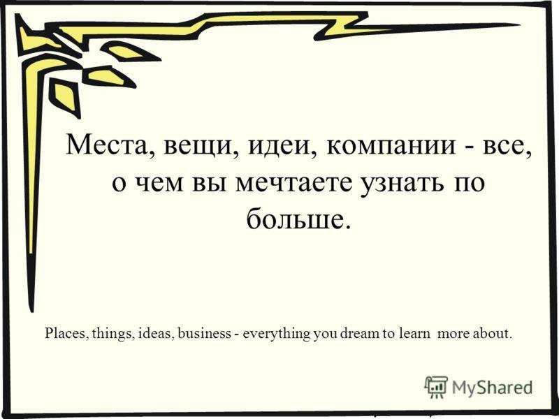 Места, вещи, идеи, компании - все, о чем вы мечтаете узнать по больше. Places, things, ideas, business - everything you dream to learn more about.