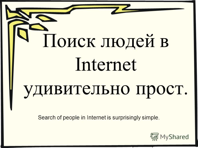 Поиск людей в Internet удивительно прост. Search of people in Internet is surprisingly simple.