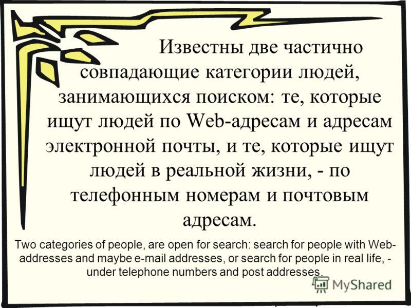 Известны две частично совпадающие категории людей, занимающихся поиском: те, которые ищут людей по Web-адресам и адресам электронной почты, и те, которые ищут людей в реальной жизни, - по телефонным номерам и почтовым адресам. Two categories of peopl