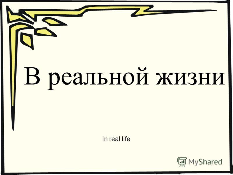 В реальной жизни In real life