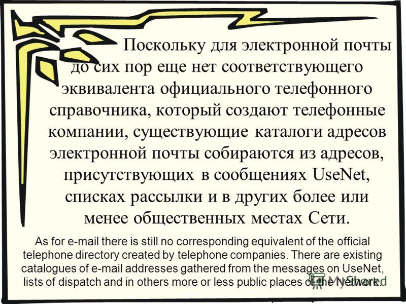 Поскольку для электронной почты до сих пор еще нет соответствующего эквивалента официального телефонного справочника, который создают телефонные компании, существующие каталоги адресов электронной почты собираются из адресов, присутствующих в сообщен