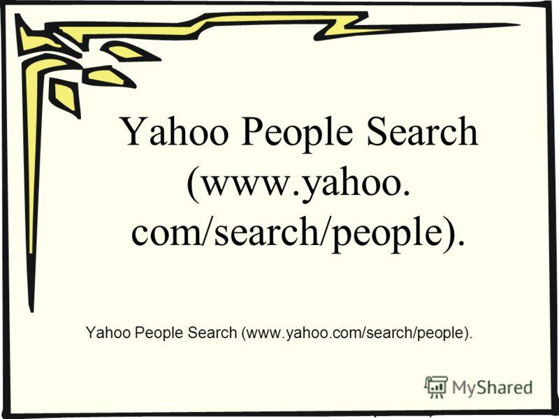 Yahoo People Search (www.yahoo. com/search/people).
