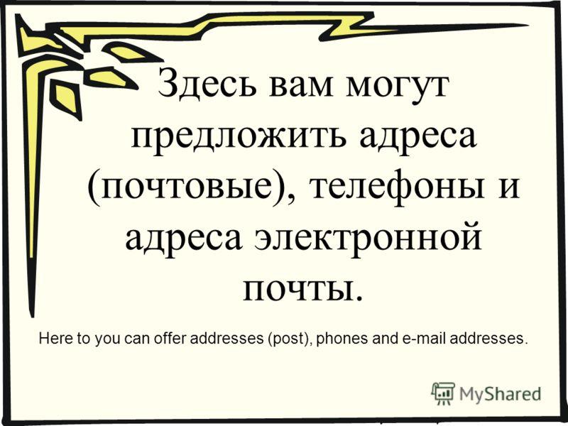 Здесь вам могут предложить адреса (почтовые), телефоны и адреса электронной почты. Here to you can offer addresses (post), phones and e-mail addresses.